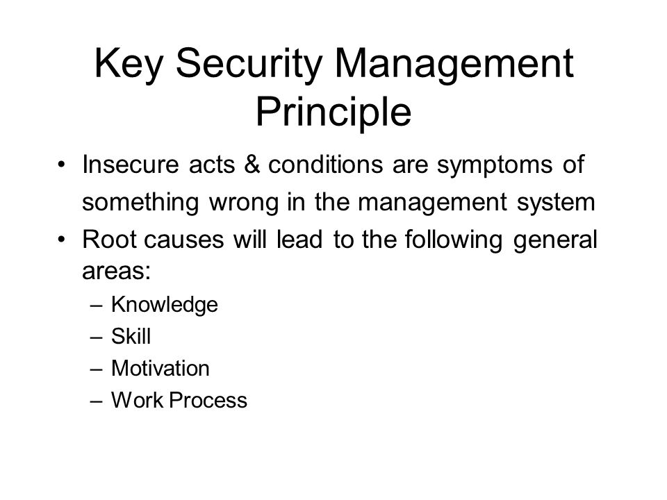 Key Security Management Principle Insecure acts & conditions are symptoms of something wrong in the management system Root causes will lead to the fol