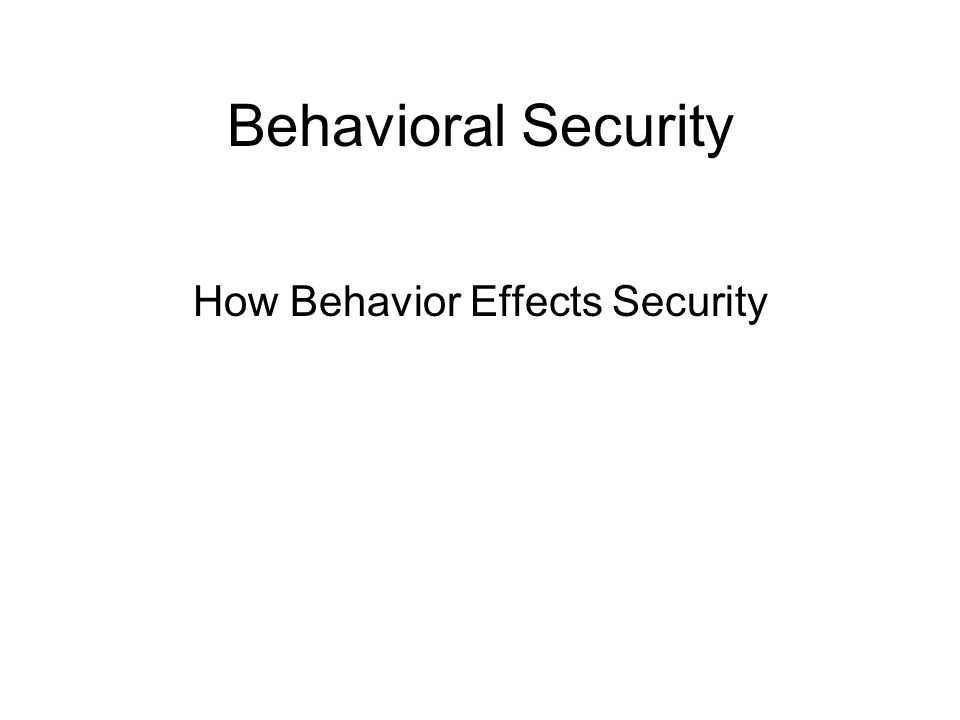 Behavioral Security How Behavior Effects Security