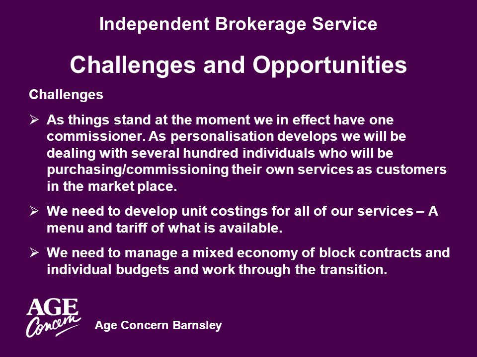 Age Concern Barnsley Independent Brokerage Service Challenges and Opportunities Challenges  As things stand at the moment we in effect have one commissioner.