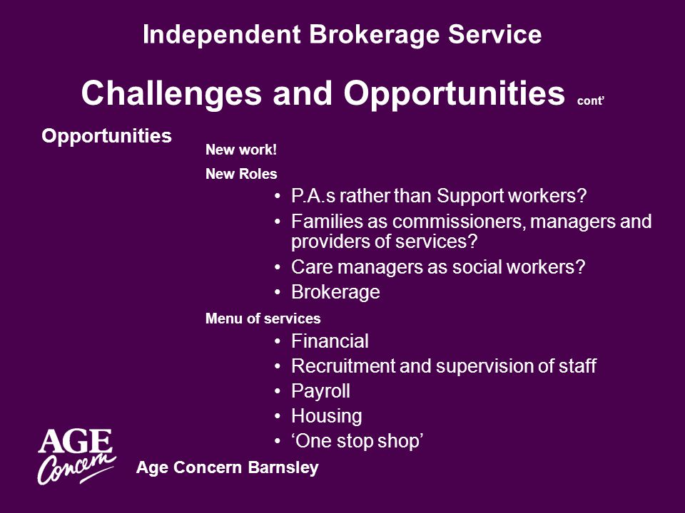 Age Concern Barnsley Independent Brokerage Service Challenges and Opportunities cont' Opportunities New work.