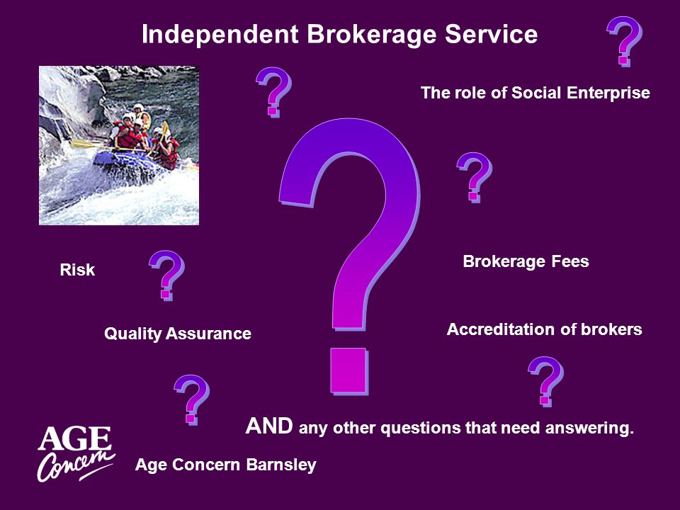 Age Concern Barnsley Independent Brokerage Service Brokerage Fees Accreditation of brokers Quality Assurance Risk The role of Social Enterprise AND any other questions that need answering.