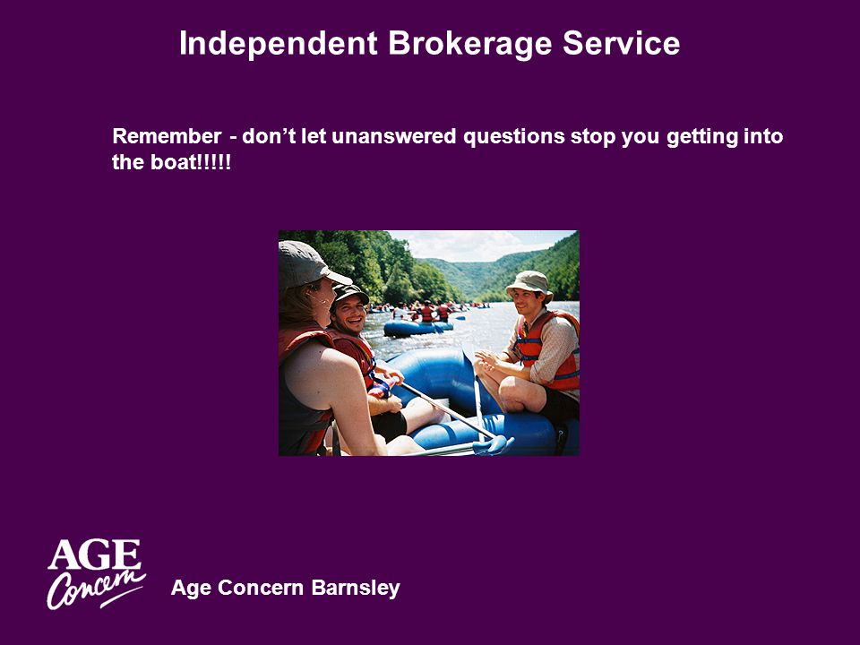 Age Concern Barnsley Independent Brokerage Service Remember - don't let unanswered questions stop you getting into the boat!!!!!