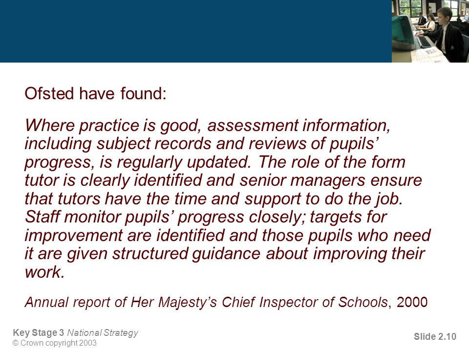 Key Stage 3 National Strategy © Crown copyright 2003 Slide 2.10 Ofsted have found: Where practice is good, assessment information, including subject records and reviews of pupils' progress, is regularly updated.