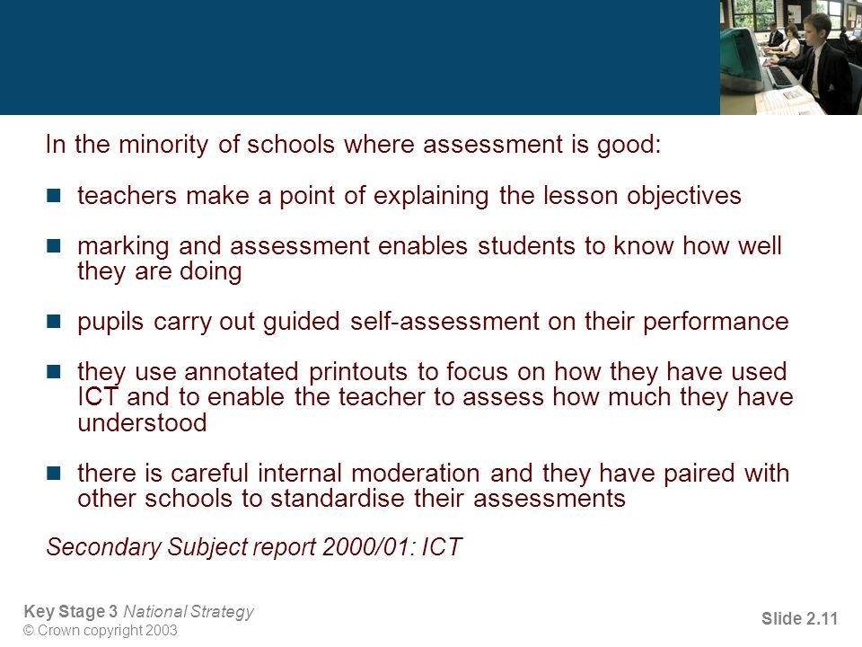 Key Stage 3 National Strategy © Crown copyright 2003 Slide 2.11 In the minority of schools where assessment is good: teachers make a point of explaining the lesson objectives marking and assessment enables students to know how well they are doing pupils carry out guided self-assessment on their performance they use annotated printouts to focus on how they have used ICT and to enable the teacher to assess how much they have understood there is careful internal moderation and they have paired with other schools to standardise their assessments Secondary Subject report 2000/01: ICT