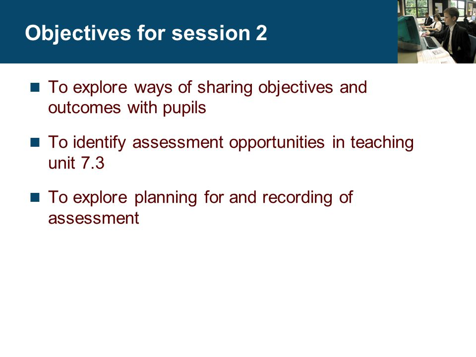 Key Stage 3 National Strategy © Crown copyright 2003 Slide 2.2 Expected participants' outcomes To be able to describe the difference between a teaching objective and a learning outcome To be able to state clearly the objectives for the lesson and have strategies for sharing these with pupils