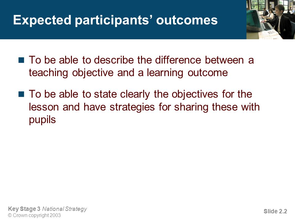 Key Stage 3 National Strategy © Crown copyright 2003 Slide 2.3 Objectives Effective objectives focus on how pupils will: use their knowledge of … to … (use ICT knowledge: factual information, for example, names, technical terms, descriptions, formulae) be able to use … to find out...