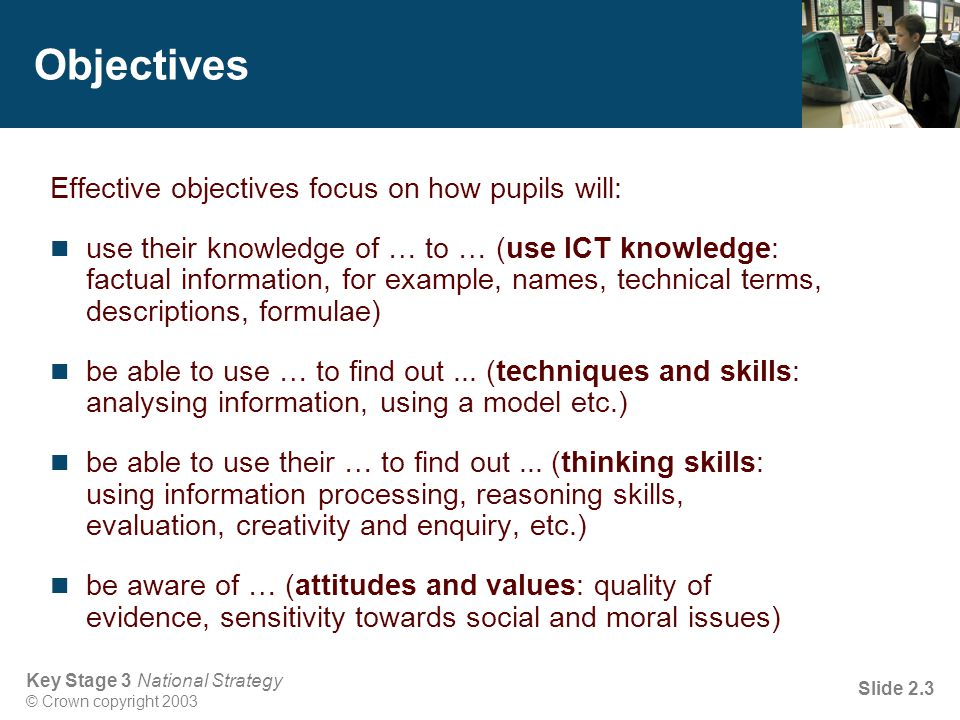 Key Stage 3 National Strategy © Crown copyright 2003 Slide 2.4 Lesson outcomes Expected outcomes for pupils should make clear to pupils: what they need to say, do or produce to demonstrate achievement of the lesson objectives what evidence the teacher is looking for when assessing a pupil's progress during the lessons and when marking work what is expected of them so that they can assess their own and each other's progress (self- and peer- assessment)