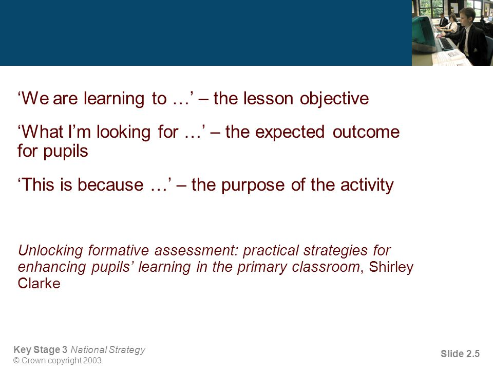 Key Stage 3 National Strategy © Crown copyright 2003 Slide 2.5 'We are learning to …' – the lesson objective 'What I'm looking for …' – the expected outcome for pupils 'This is because …' – the purpose of the activity Unlocking formative assessment: practical strategies for enhancing pupils' learning in the primary classroom, Shirley Clarke