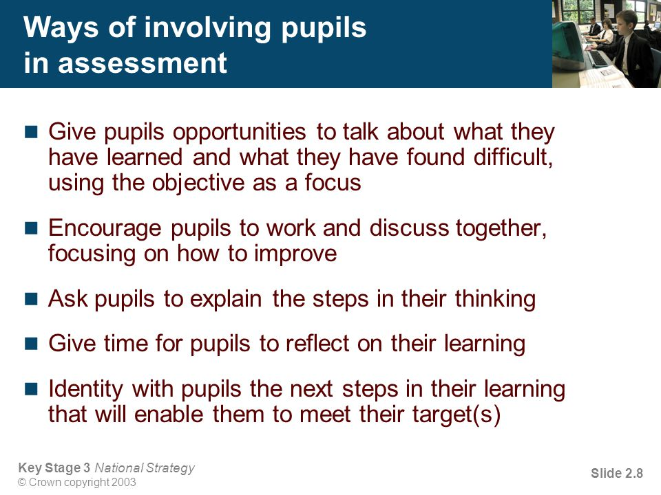 Key Stage 3 National Strategy © Crown copyright 2003 Slide 2.8 Ways of involving pupils in assessment Give pupils opportunities to talk about what they have learned and what they have found difficult, using the objective as a focus Encourage pupils to work and discuss together, focusing on how to improve Ask pupils to explain the steps in their thinking Give time for pupils to reflect on their learning Identity with pupils the next steps in their learning that will enable them to meet their target(s)