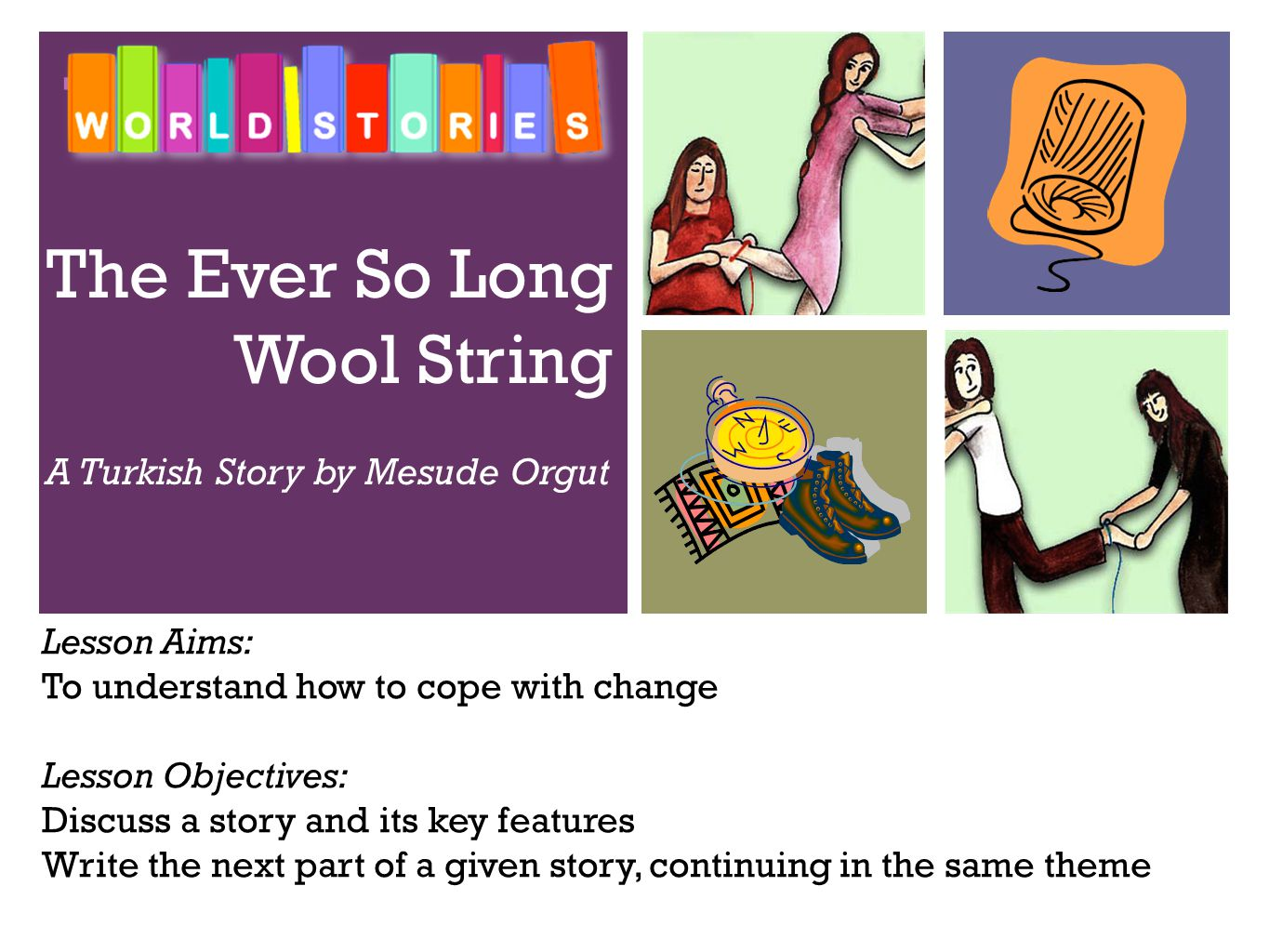 + The Ever So Long Wool String A Turkish Story by Mesude Orgut Lesson Aims: To understand how to cope with change Lesson Objectives: Discuss a story and its key features Write the next part of a given story, continuing in the same theme