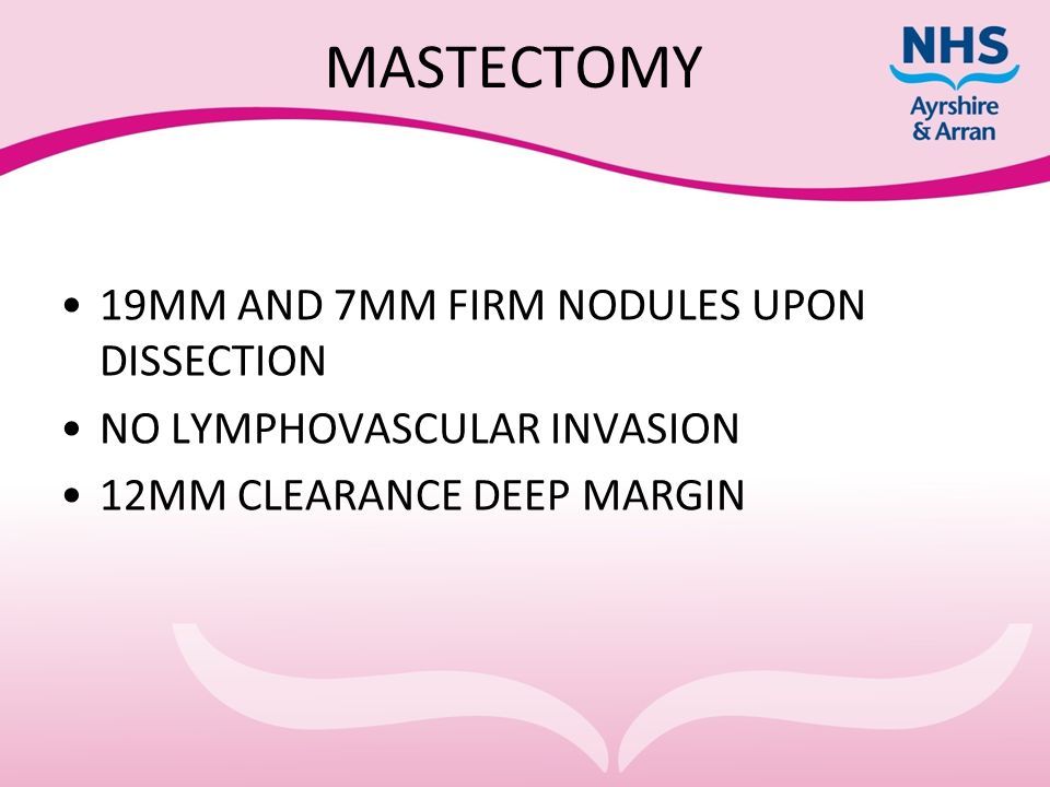 MASTECTOMY 19MM AND 7MM FIRM NODULES UPON DISSECTION NO LYMPHOVASCULAR INVASION 12MM CLEARANCE DEEP MARGIN