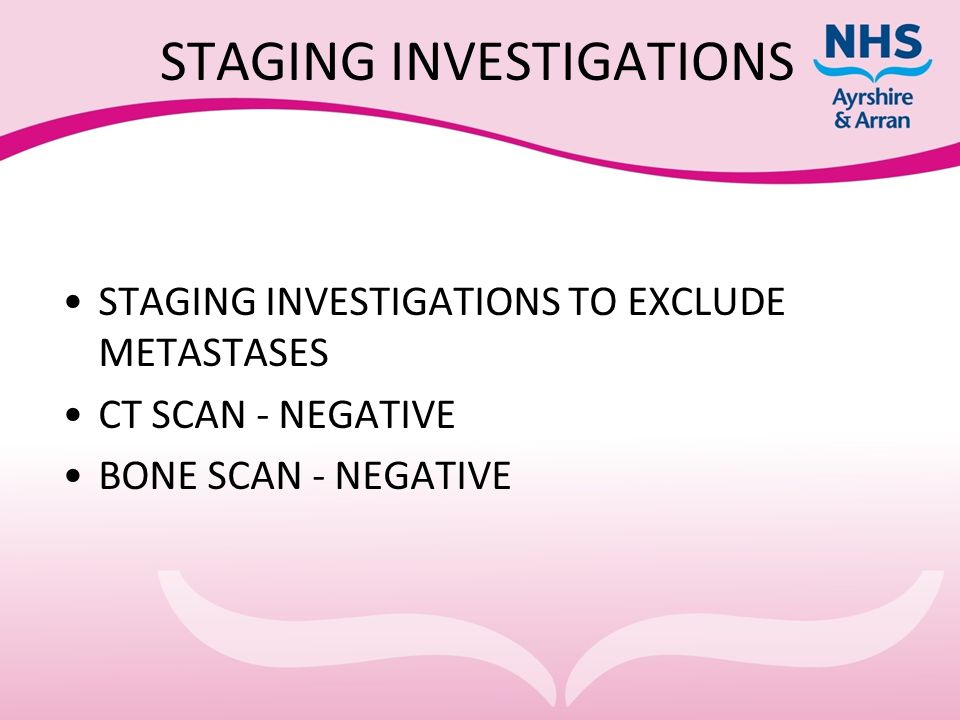 STAGING INVESTIGATIONS STAGING INVESTIGATIONS TO EXCLUDE METASTASES CT SCAN - NEGATIVE BONE SCAN - NEGATIVE