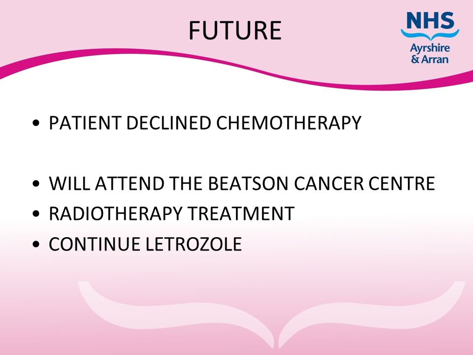 FUTURE PATIENT DECLINED CHEMOTHERAPY WILL ATTEND THE BEATSON CANCER CENTRE RADIOTHERAPY TREATMENT CONTINUE LETROZOLE