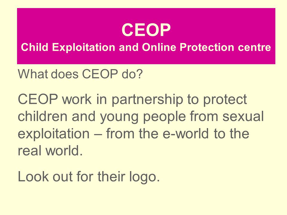 CEOP Child Exploitation and Online Protection centre What does CEOP do? CEOP work in partnership to protect children and young people from sexual expl