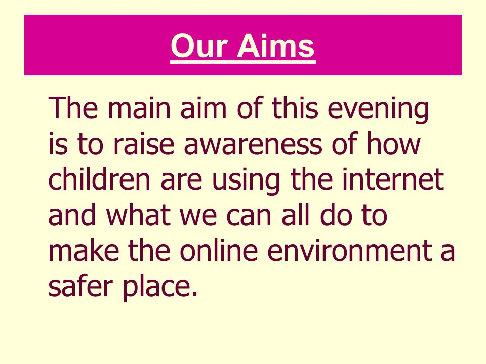 Our Aims The main aim of this evening is to raise awareness of how children are using the internet and what we can all do to make the online environme