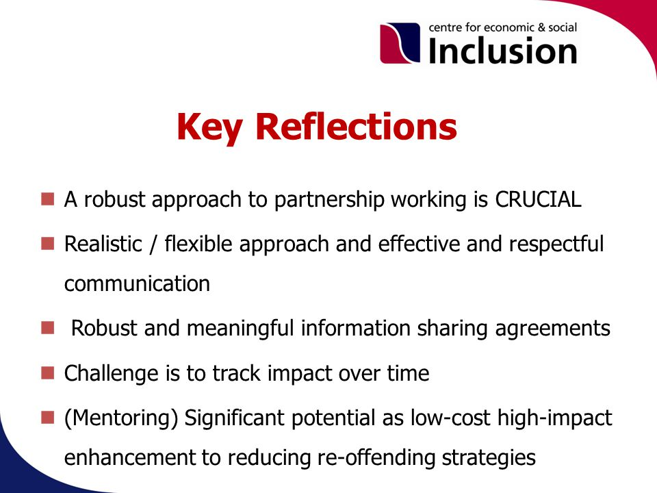 Key Reflections A robust approach to partnership working is CRUCIAL Realistic / flexible approach and effective and respectful communication Robust and meaningful information sharing agreements Challenge is to track impact over time (Mentoring) Significant potential as low-cost high-impact enhancement to reducing re-offending strategies