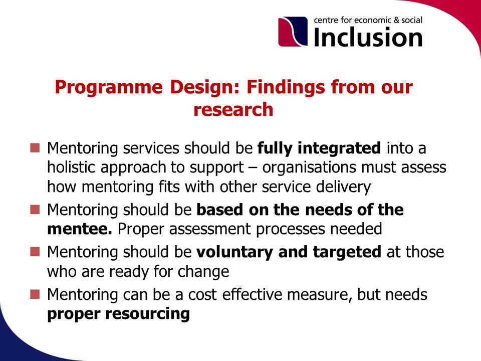 Programme Design: Findings from our research Mentoring services should be fully integrated into a holistic approach to support – organisations must assess how mentoring fits with other service delivery Mentoring should be based on the needs of the mentee.