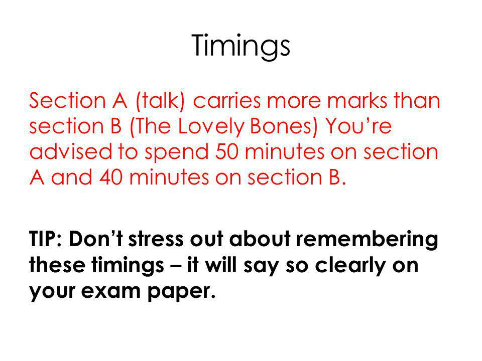Timings Section A (talk) carries more marks than section B (The Lovely Bones) You're advised to spend 50 minutes on section A and 40 minutes on section B.