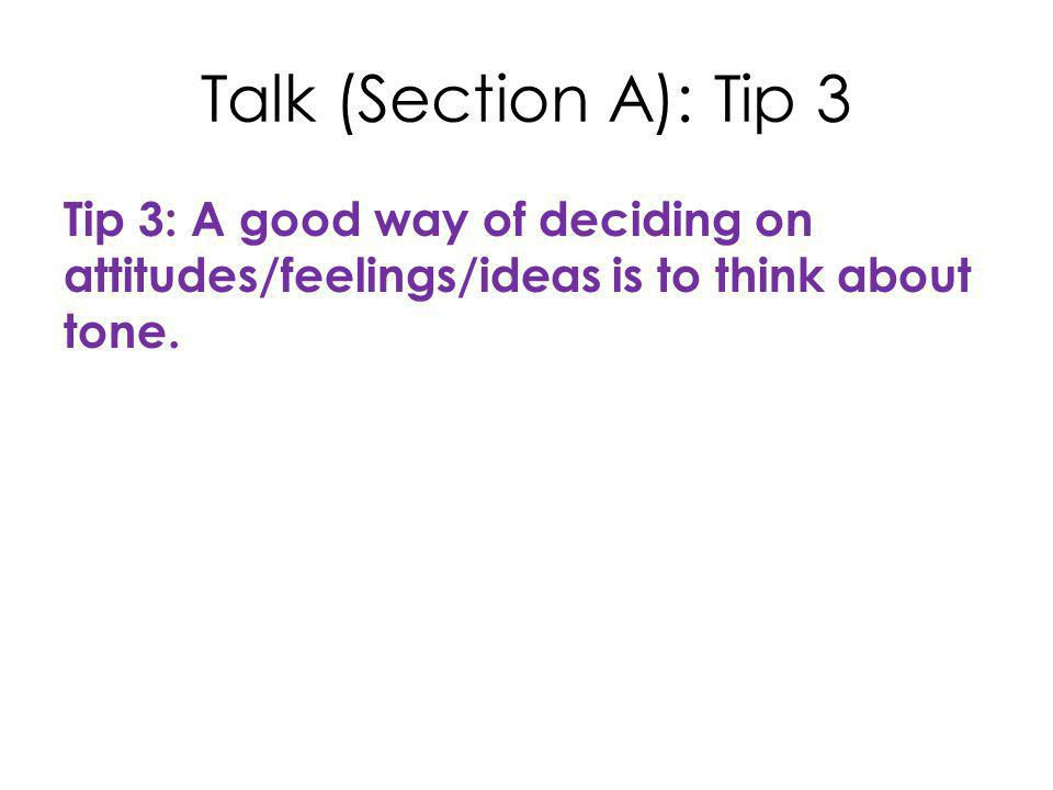Talk (Section A): Tip 3 Tip 3: A good way of deciding on attitudes/feelings/ideas is to think about tone.