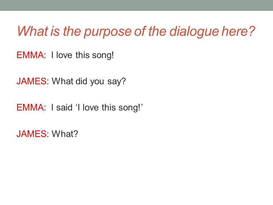 What is the purpose of the dialogue here. EMMA: I love this song.