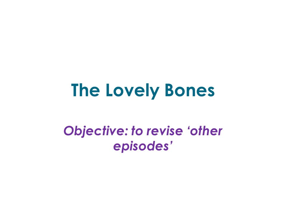 The Lovely Bones Objective: to revise 'other episodes'