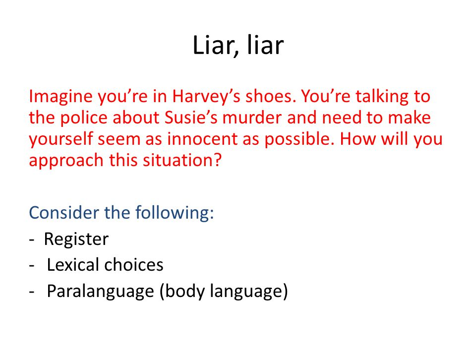Liar, liar Imagine you're in Harvey's shoes. You're talking to the police about Susie's murder and need to make yourself seem as innocent as possible.