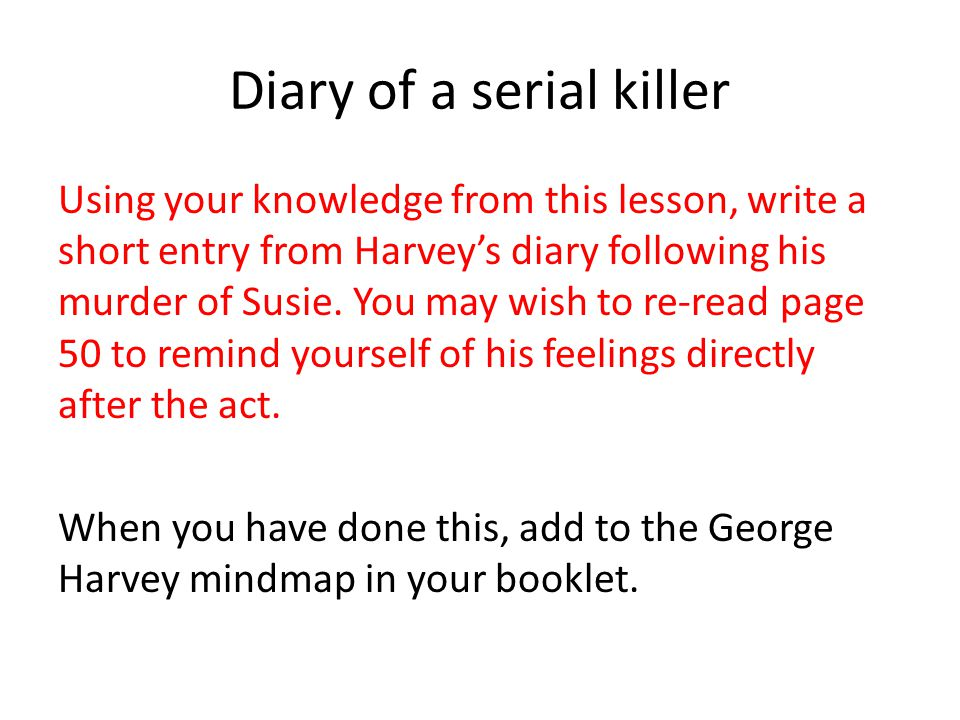 Diary of a serial killer Using your knowledge from this lesson, write a short entry from Harvey's diary following his murder of Susie.