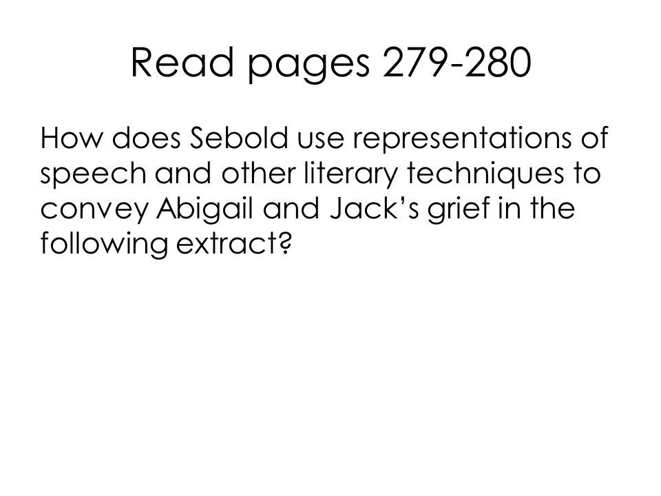 Read pages 279-280 How does Sebold use representations of speech and other literary techniques to convey Abigail and Jack's grief in the following extract?