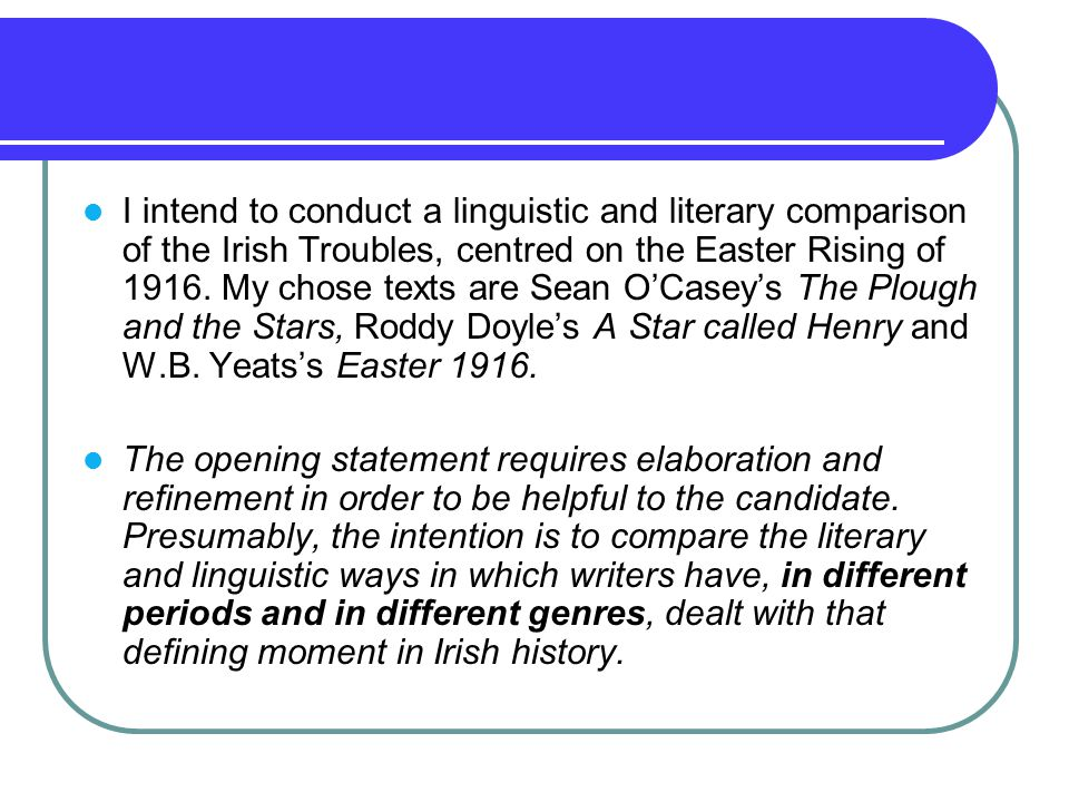 I intend to conduct a linguistic and literary comparison of the Irish Troubles, centred on the Easter Rising of 1916.