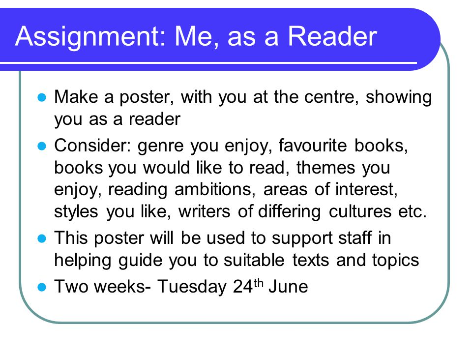 Assignment: Me, as a Reader Make a poster, with you at the centre, showing you as a reader Consider: genre you enjoy, favourite books, books you would like to read, themes you enjoy, reading ambitions, areas of interest, styles you like, writers of differing cultures etc.