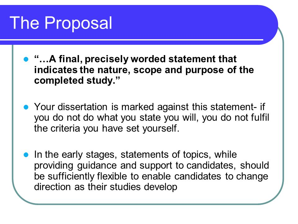 The Proposal …A final, precisely worded statement that indicates the nature, scope and purpose of the completed study. Your dissertation is marked against this statement- if you do not do what you state you will, you do not fulfil the criteria you have set yourself.