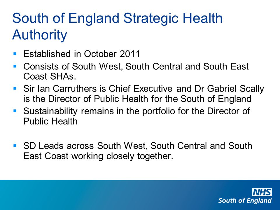 South of England Strategic Health Authority  Established in October 2011  Consists of South West, South Central and South East Coast SHAs.  Sir Ian