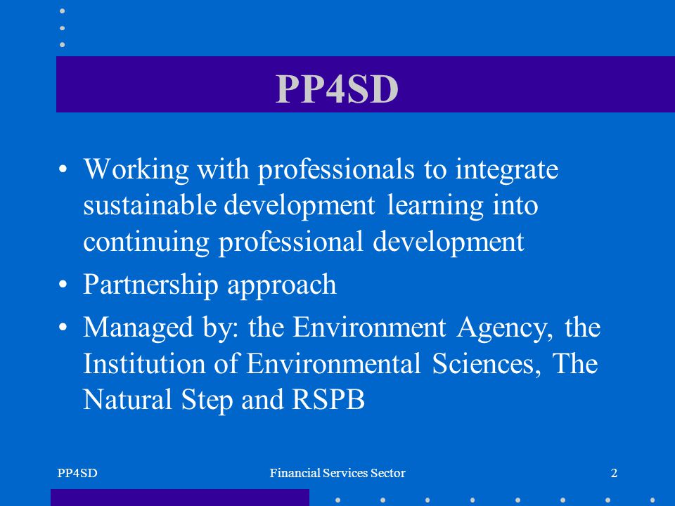 PP4SDFinancial Services Sector2 PP4SD Working with professionals to integrate sustainable development learning into continuing professional development Partnership approach Managed by: the Environment Agency, the Institution of Environmental Sciences, The Natural Step and RSPB