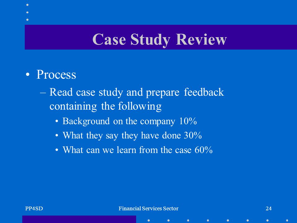 PP4SDFinancial Services Sector24 Case Study Review Process –Read case study and prepare feedback containing the following Background on the company 10