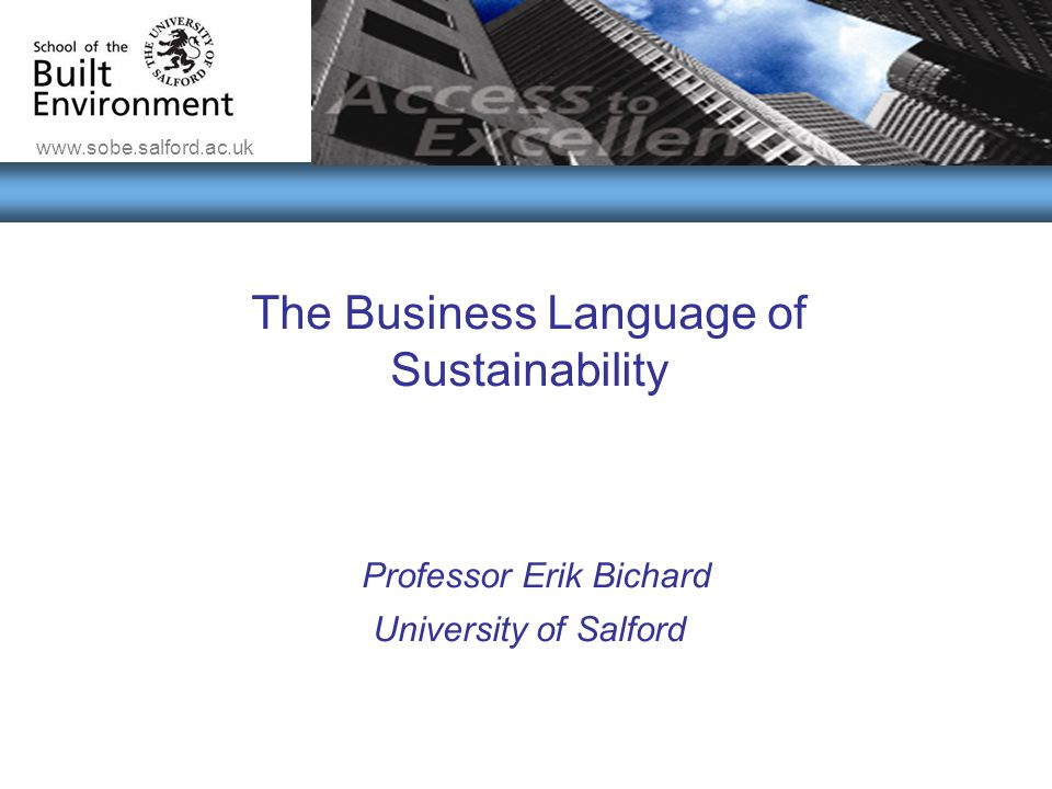www.sobe.salford.ac.uk The Conflicts & Benefits of Introducing Sustainability into Business Practices The Business Language of Sustainability Professo