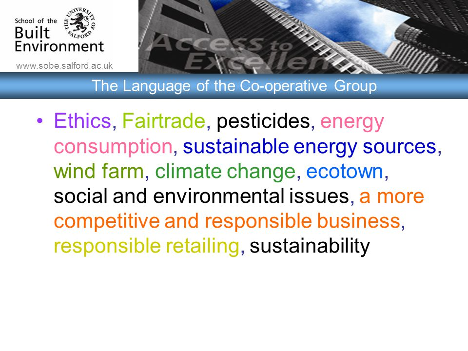 www.sobe.salford.ac.uk The Language of the Co-operative Group Ethics, Fairtrade, pesticides, energy consumption, sustainable energy sources, wind farm