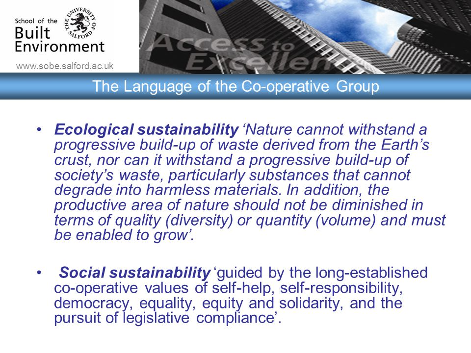 www.sobe.salford.ac.uk The Language of the Co-operative Group Ecological sustainability 'Nature cannot withstand a progressive build-up of waste derived from the Earth's crust, nor can it withstand a progressive build-up of society's waste, particularly substances that cannot degrade into harmless materials.