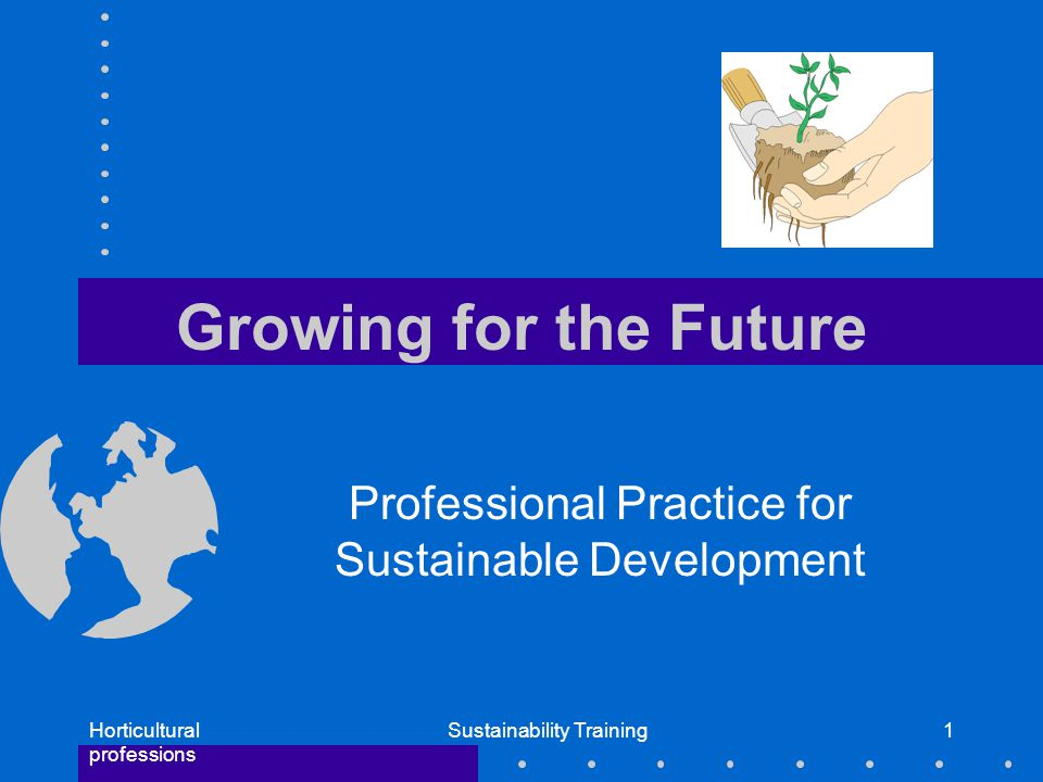 Horticultural professions Sustainability Training1 Growing for the Future Professional Practice for Sustainable Development