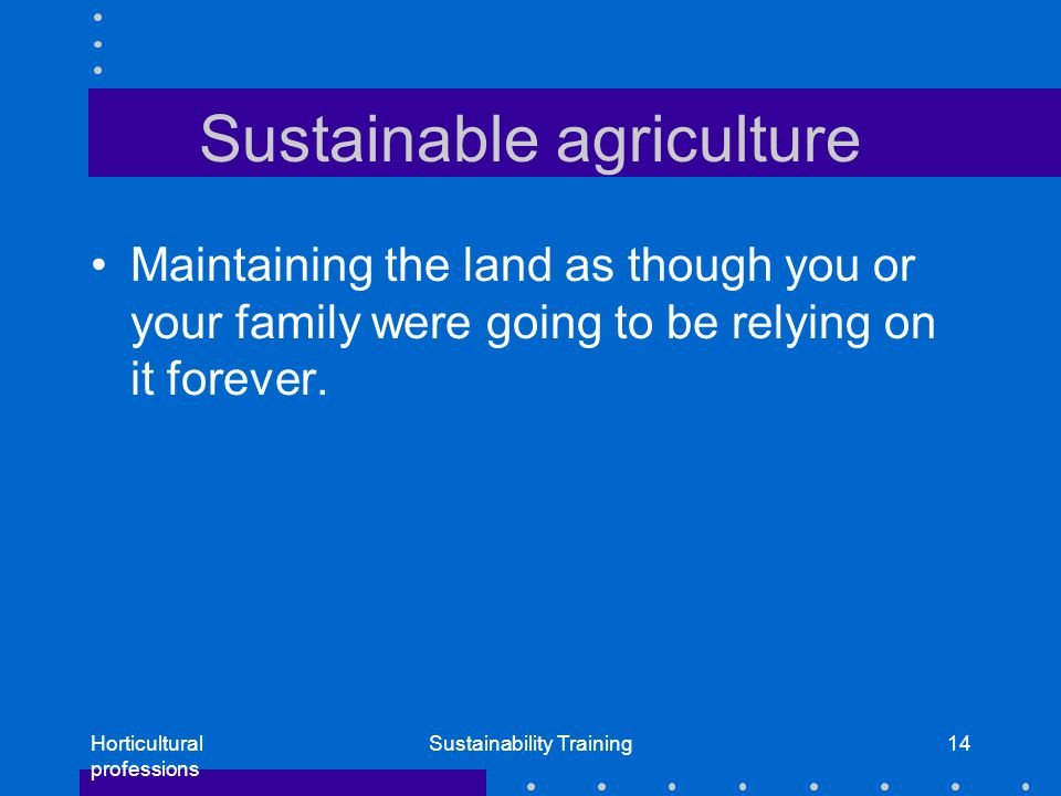 Horticultural professions Sustainability Training14 Sustainable agriculture Maintaining the land as though you or your family were going to be relying on it forever.