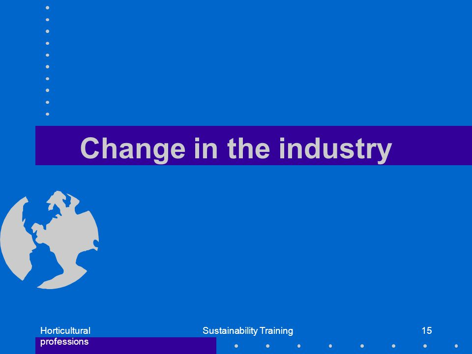 Horticultural professions Sustainability Training15 Change in the industry