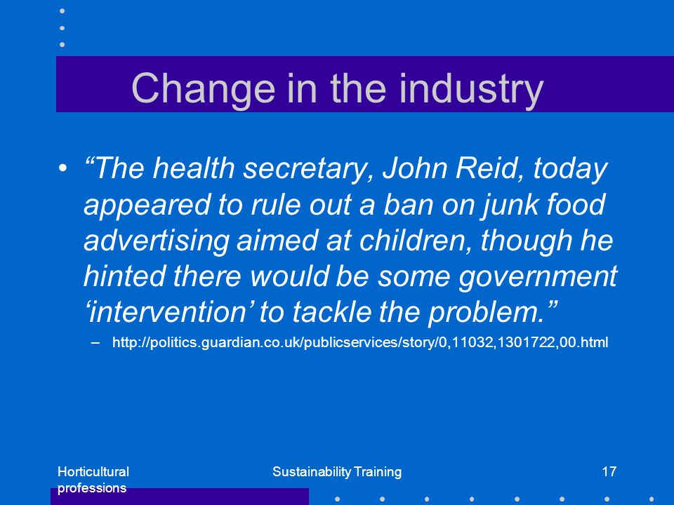 Horticultural professions Sustainability Training17 Change in the industry The health secretary, John Reid, today appeared to rule out a ban on junk food advertising aimed at children, though he hinted there would be some government 'intervention' to tackle the problem. –http://politics.guardian.co.uk/publicservices/story/0,11032,1301722,00.html