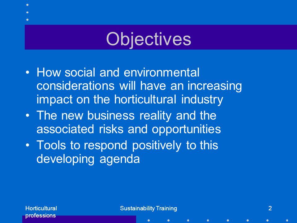 Horticultural professions Sustainability Training2 Objectives How social and environmental considerations will have an increasing impact on the horticultural industry The new business reality and the associated risks and opportunities Tools to respond positively to this developing agenda
