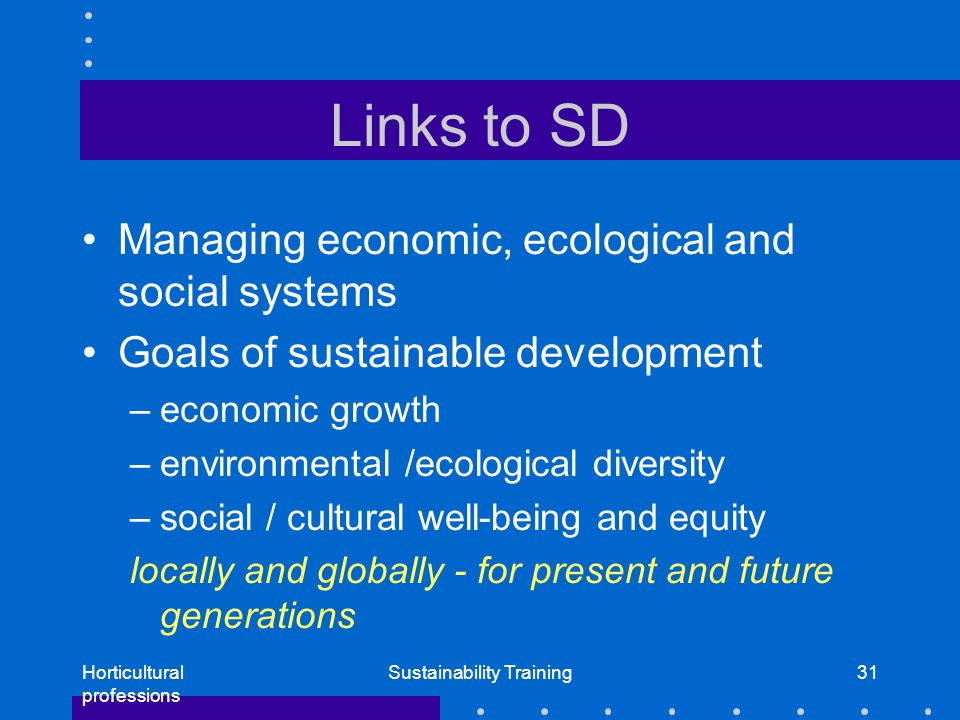 Horticultural professions Sustainability Training31 Links to SD Managing economic, ecological and social systems Goals of sustainable development –economic growth –environmental /ecological diversity –social / cultural well-being and equity locally and globally - for present and future generations