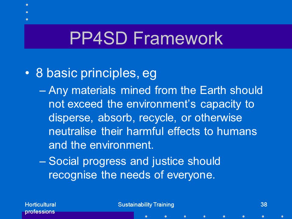 Horticultural professions Sustainability Training38 PP4SD Framework 8 basic principles, eg –Any materials mined from the Earth should not exceed the environment's capacity to disperse, absorb, recycle, or otherwise neutralise their harmful effects to humans and the environment.