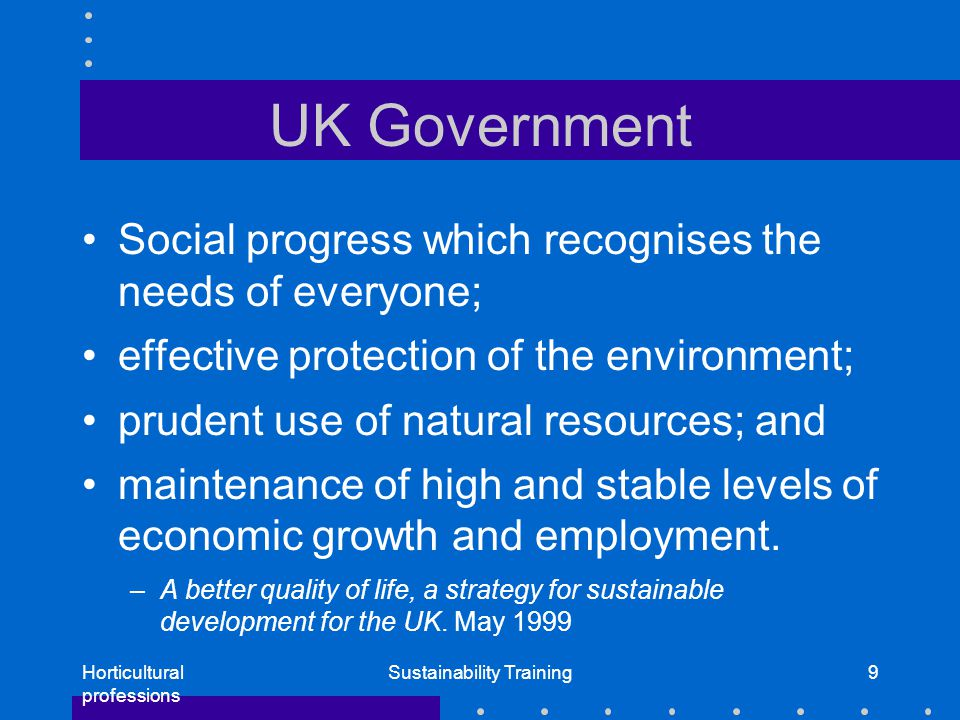 Horticultural professions Sustainability Training9 UK Government Social progress which recognises the needs of everyone; effective protection of the environment; prudent use of natural resources; and maintenance of high and stable levels of economic growth and employment.