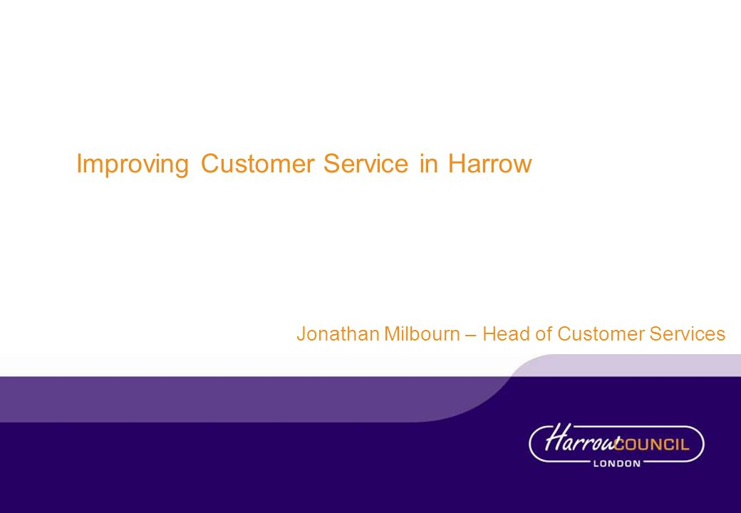 Improving Customer Service in Harrow Jonathan Milbourn – Head of Customer Services
