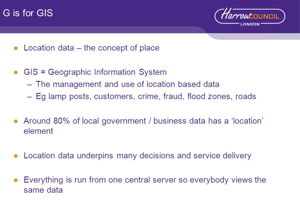 ●Location data – the concept of place ●GIS = Geographic Information System –The management and use of location based data –Eg lamp posts, customers, crime, fraud, flood zones, roads ●Around 80% of local government / business data has a 'location' element ●Location data underpins many decisions and service delivery ●Everything is run from one central server so everybody views the same data G is for GIS
