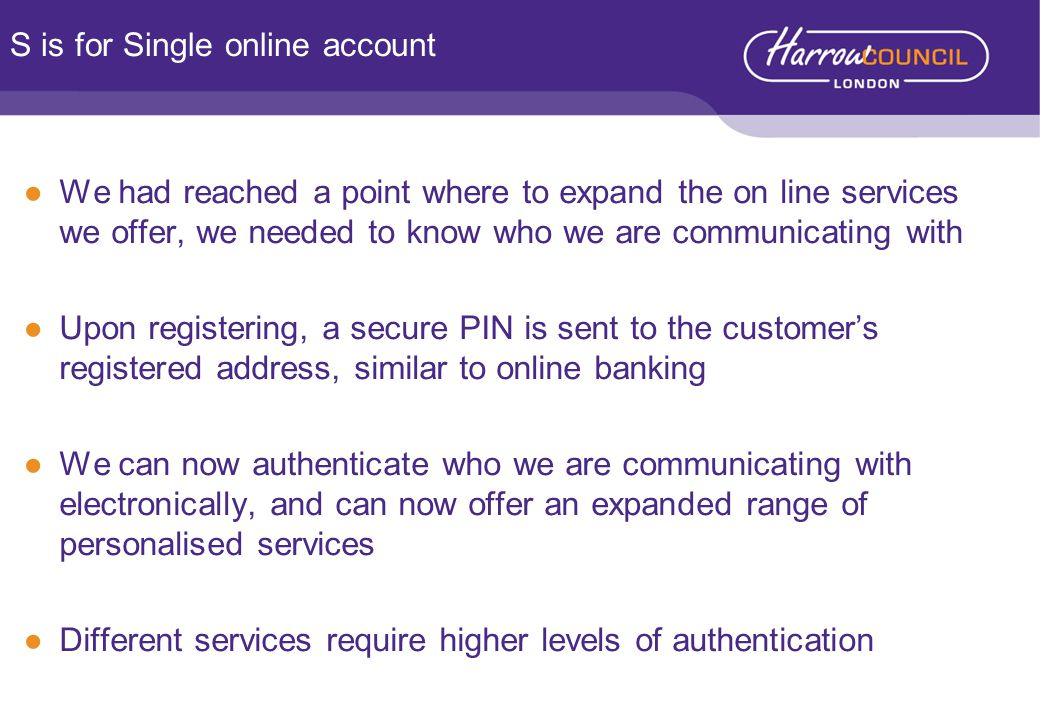 ●We had reached a point where to expand the on line services we offer, we needed to know who we are communicating with ●Upon registering, a secure PIN is sent to the customer's registered address, similar to online banking ●We can now authenticate who we are communicating with electronically, and can now offer an expanded range of personalised services ●Different services require higher levels of authentication S is for Single online account