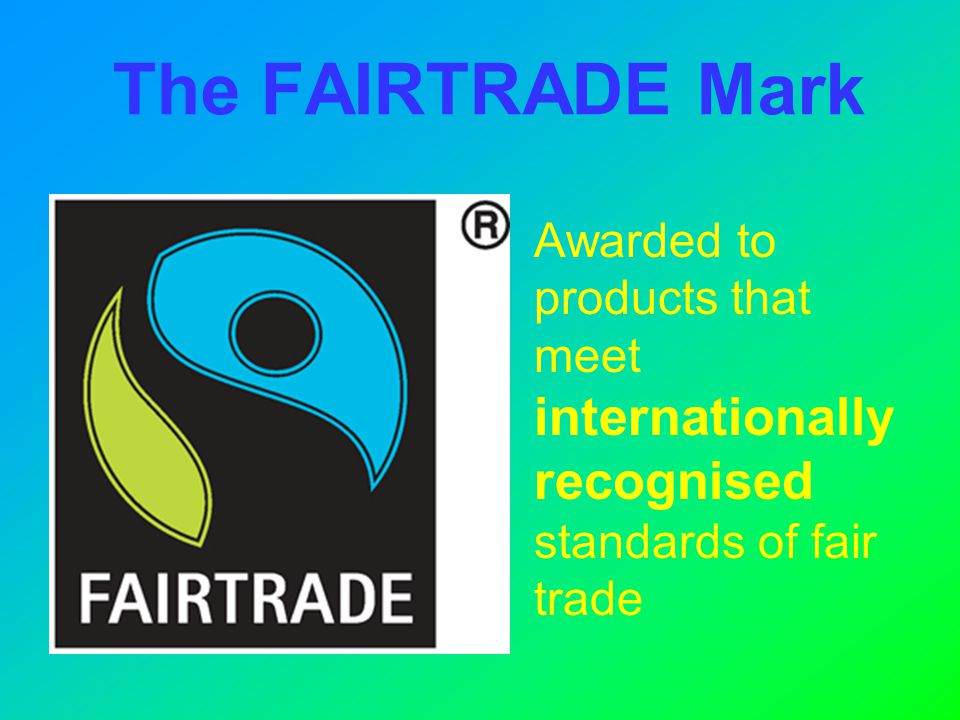 The FAIRTRADE Mark Awarded to products that meet internationally recognised standards of fair trade