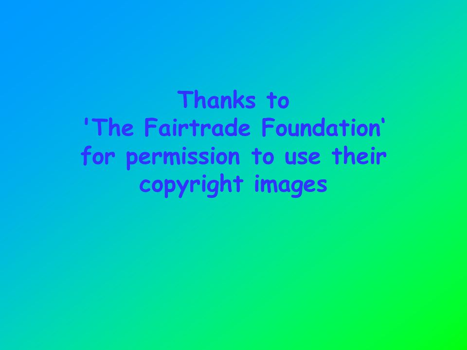 Thanks to 'The Fairtrade Foundation' for permission to use their copyright images